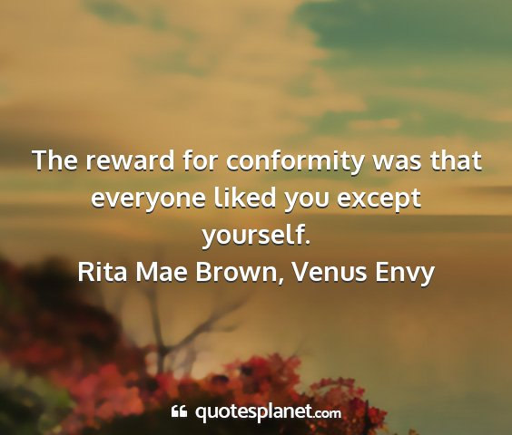 Rita mae brown, venus envy - the reward for conformity was that everyone liked...