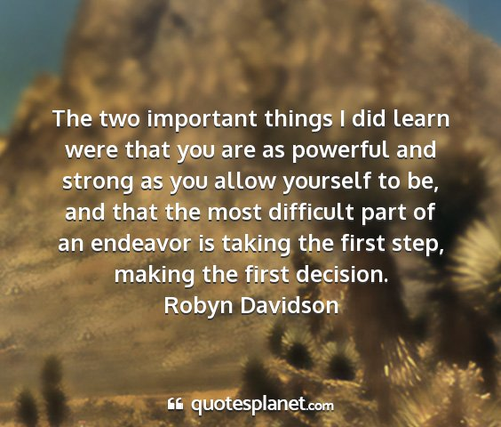 Robyn davidson - the two important things i did learn were that...