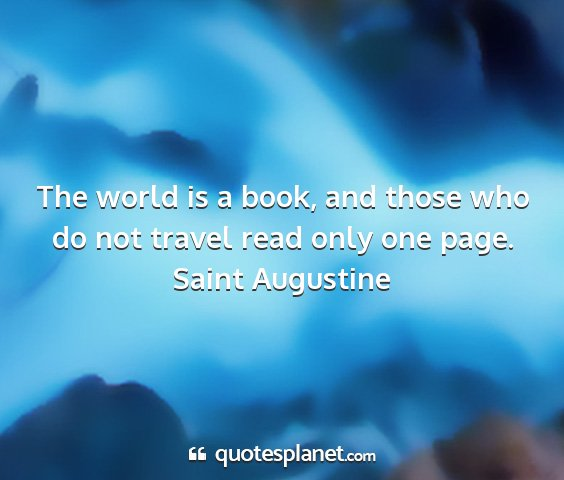 Saint augustine - the world is a book, and those who do not travel...
