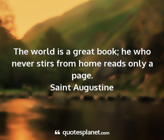 Saint augustine - the world is a great book; he who never stirs...