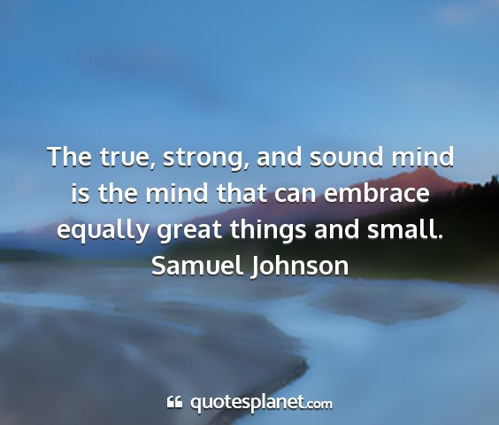 Samuel johnson - the true, strong, and sound mind is the mind that...
