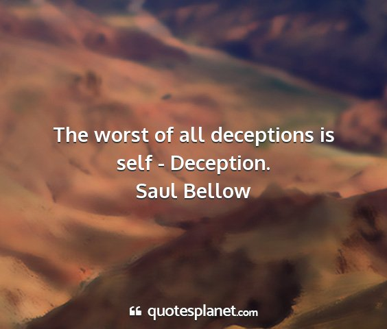 Saul bellow - the worst of all deceptions is self - deception....