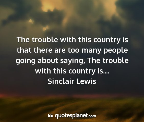 Sinclair lewis - the trouble with this country is that there are...