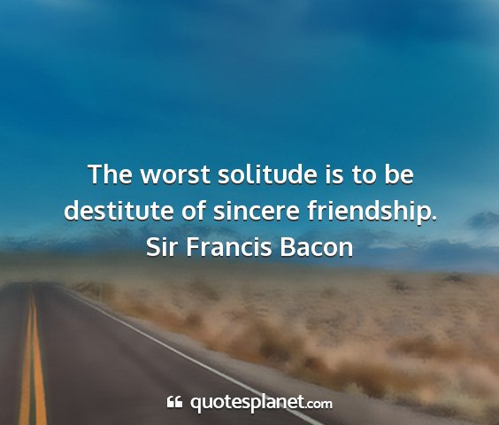 Sir francis bacon - the worst solitude is to be destitute of sincere...
