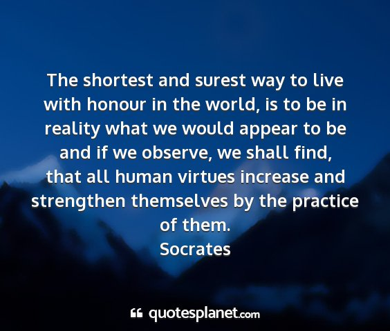 Socrates - the shortest and surest way to live with honour...