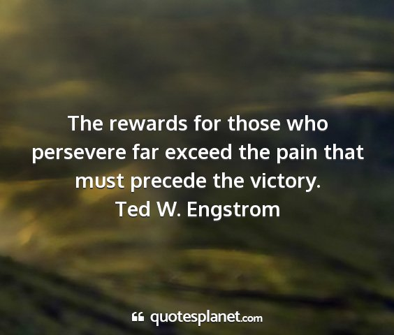 Ted w. engstrom - the rewards for those who persevere far exceed...