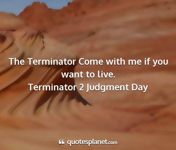 Terminator 2 judgment day - the terminator come with me if you want to live....