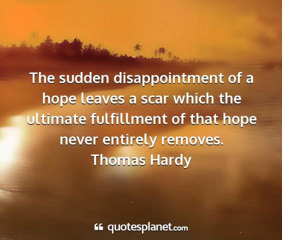 Thomas hardy - the sudden disappointment of a hope leaves a scar...
