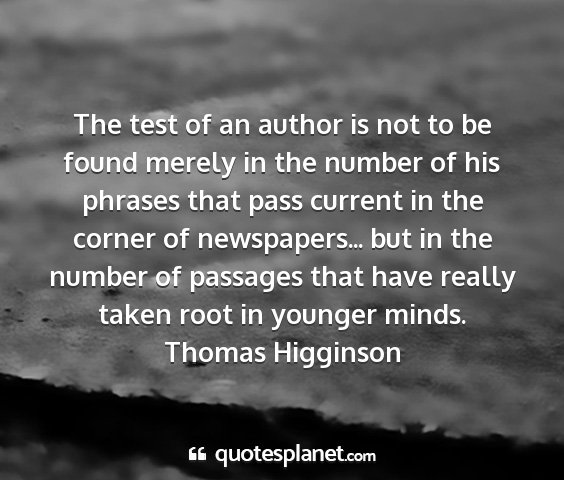 Thomas higginson - the test of an author is not to be found merely...