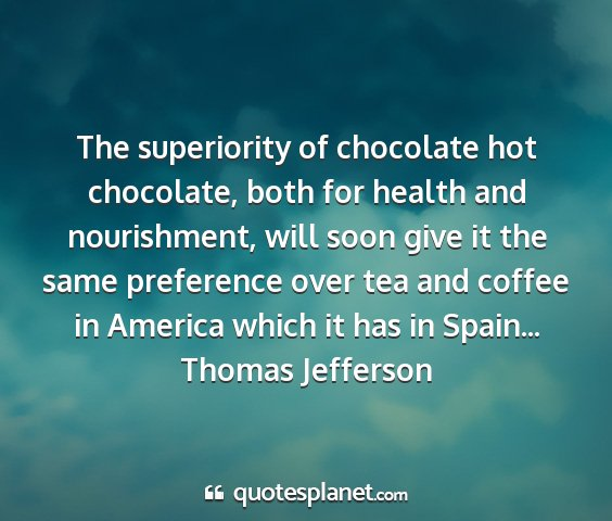 Thomas jefferson - the superiority of chocolate hot chocolate, both...