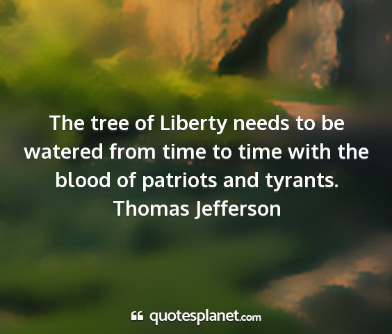 Thomas jefferson - the tree of liberty needs to be watered from time...