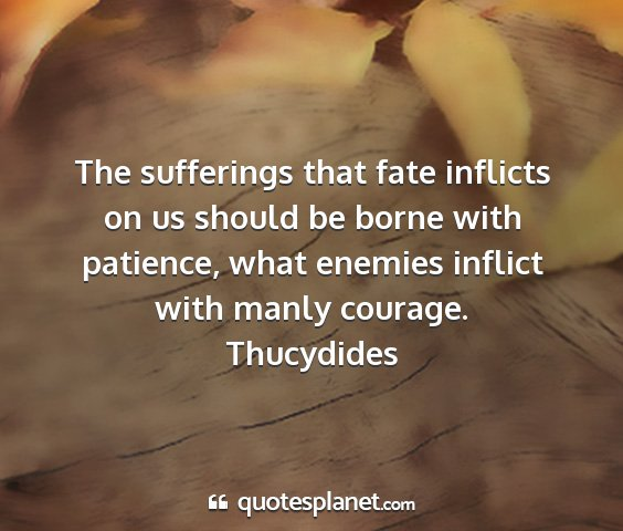 Thucydides - the sufferings that fate inflicts on us should be...