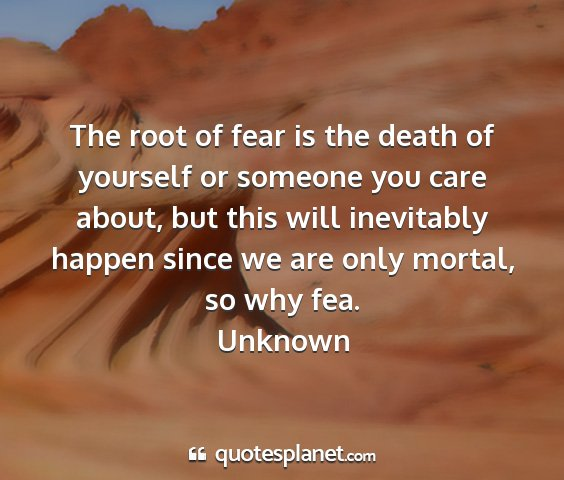 Unknown - the root of fear is the death of yourself or...