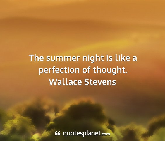 Wallace stevens - the summer night is like a perfection of thought....