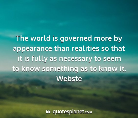 Webste - the world is governed more by appearance than...
