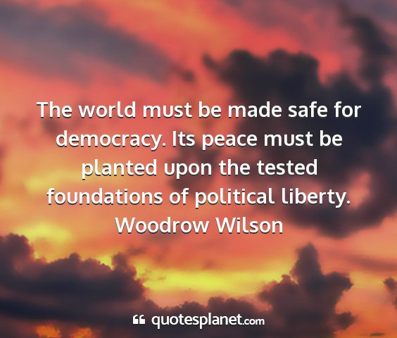 Woodrow wilson - the world must be made safe for democracy. its...