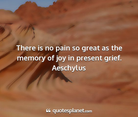 Aeschylus - there is no pain so great as the memory of joy in...