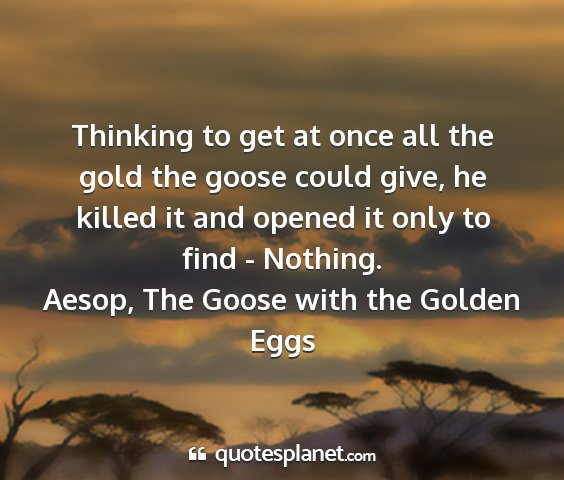 Aesop, the goose with the golden eggs - thinking to get at once all the gold the goose...