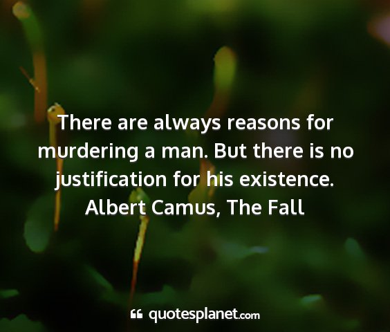 Albert camus, the fall - there are always reasons for murdering a man. but...