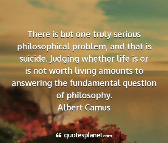 Albert camus - there is but one truly serious philosophical...