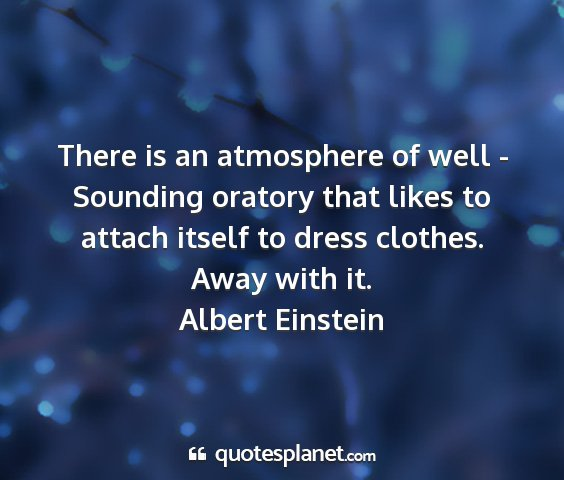 Albert einstein - there is an atmosphere of well - sounding oratory...