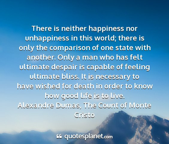 Alexandre dumas, the count of monte cristo - there is neither happiness nor unhappiness in...