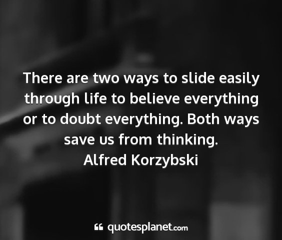 Alfred korzybski - there are two ways to slide easily through life...