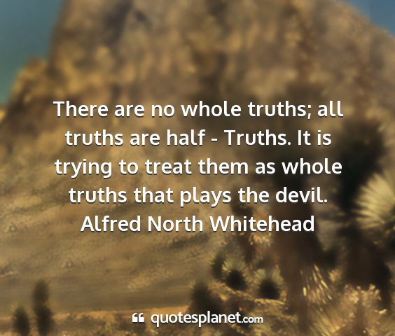 Alfred north whitehead - there are no whole truths; all truths are half -...