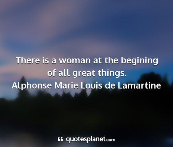 Alphonse marie louis de lamartine - there is a woman at the begining of all great...