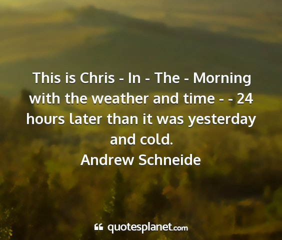 Andrew schneide - this is chris - in - the - morning with the...