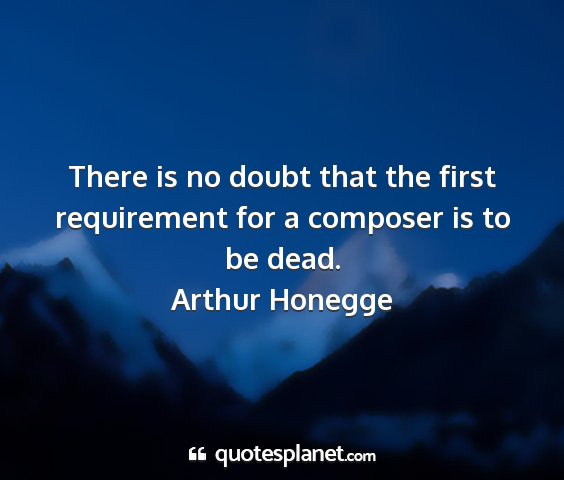 Arthur honegge - there is no doubt that the first requirement for...