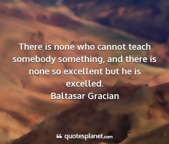 Baltasar gracian - there is none who cannot teach somebody...