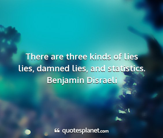 Benjamin disraeli - there are three kinds of lies lies, damned lies,...