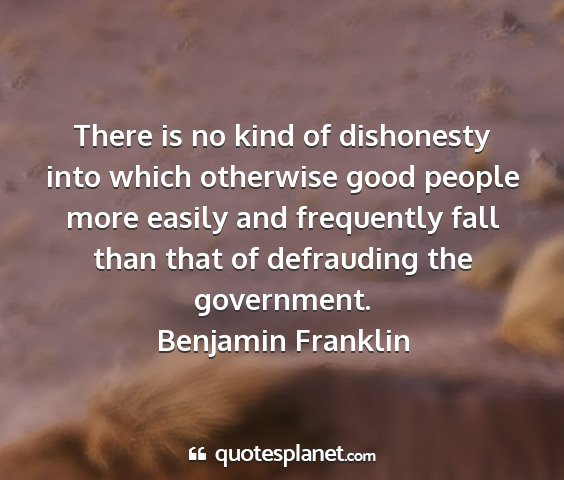 Benjamin franklin - there is no kind of dishonesty into which...