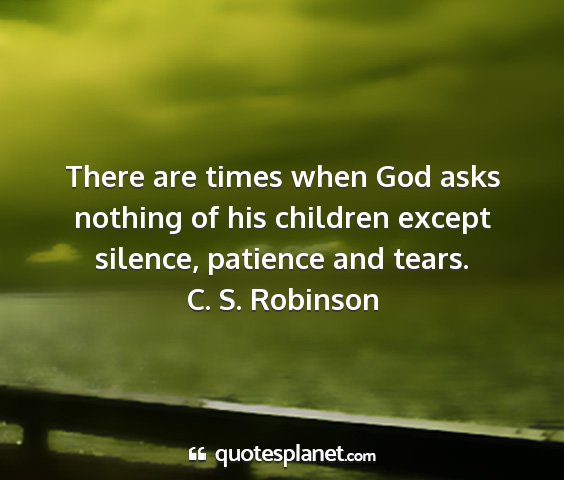 C. s. robinson - there are times when god asks nothing of his...