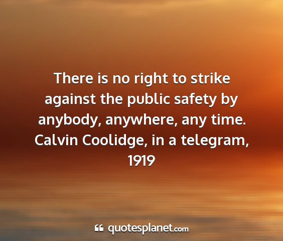 Calvin coolidge, in a telegram, 1919 - there is no right to strike against the public...