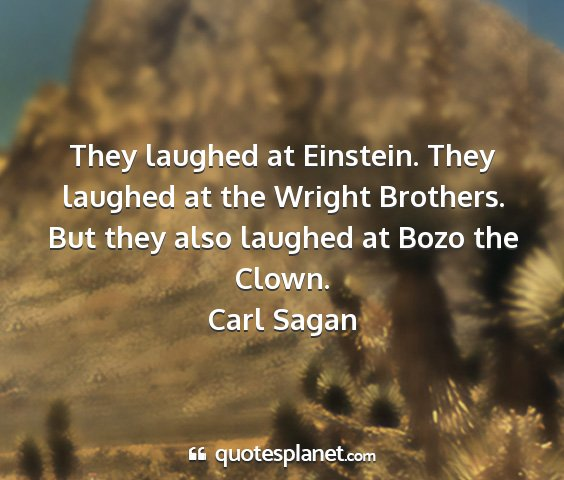 Carl sagan - they laughed at einstein. they laughed at the...