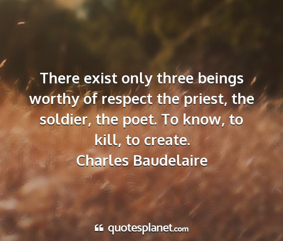 Charles baudelaire - there exist only three beings worthy of respect...