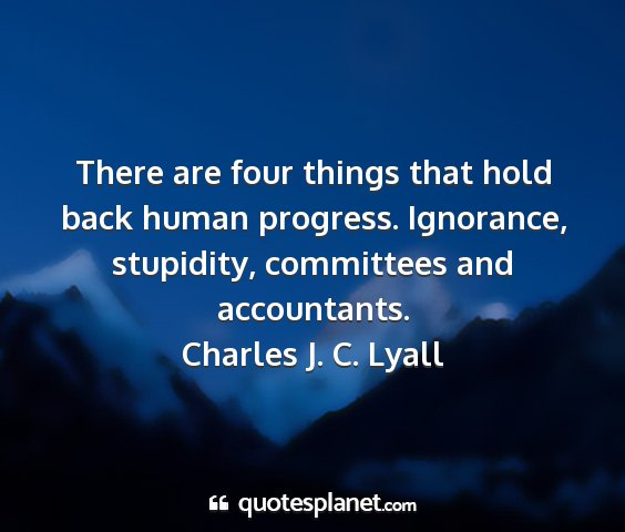 Charles j. c. lyall - there are four things that hold back human...