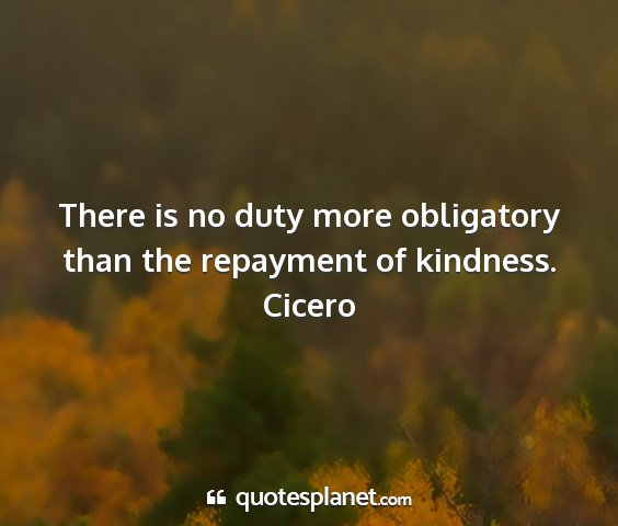 Cicero - there is no duty more obligatory than the...