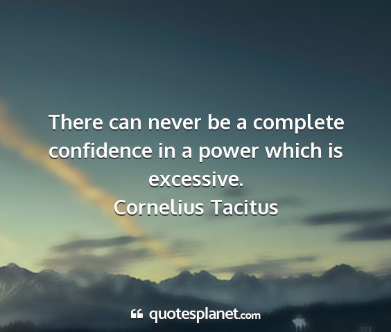 Cornelius tacitus - there can never be a complete confidence in a...