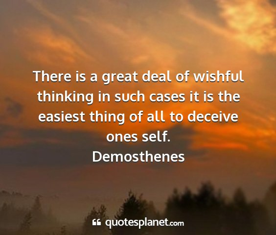Demosthenes - there is a great deal of wishful thinking in such...