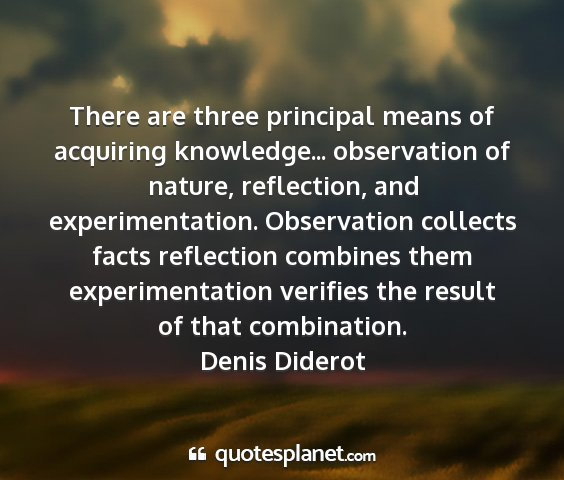 Denis diderot - there are three principal means of acquiring...