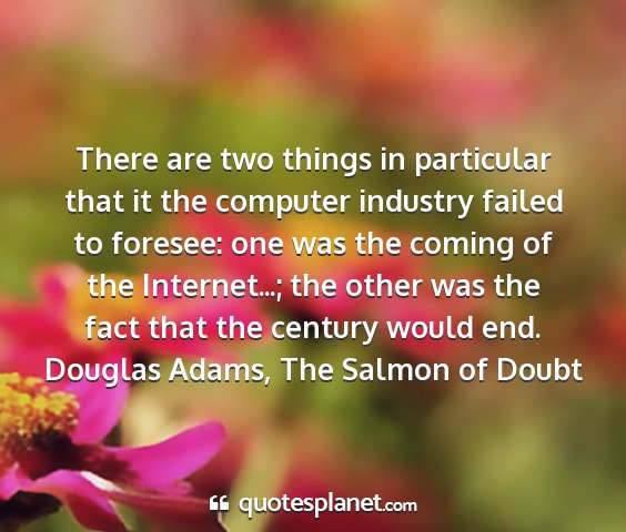 Douglas adams, the salmon of doubt - there are two things in particular that it the...