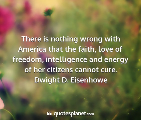 Dwight d. eisenhowe - there is nothing wrong with america that the...