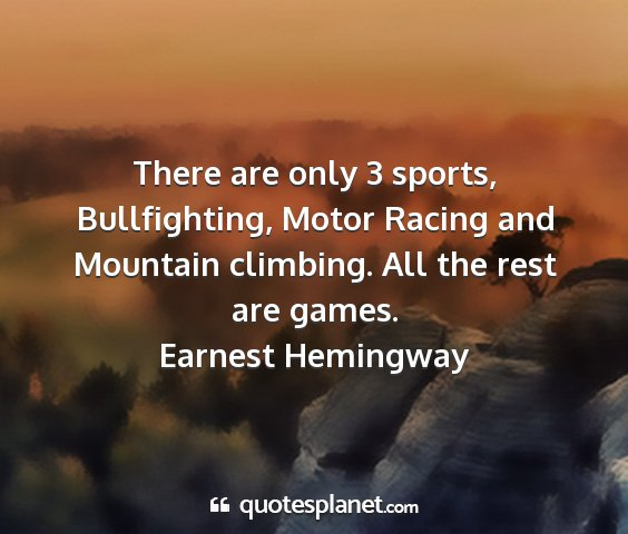 Earnest hemingway - there are only 3 sports, bullfighting, motor...