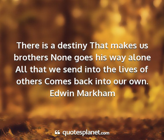 Edwin markham - there is a destiny that makes us brothers none...