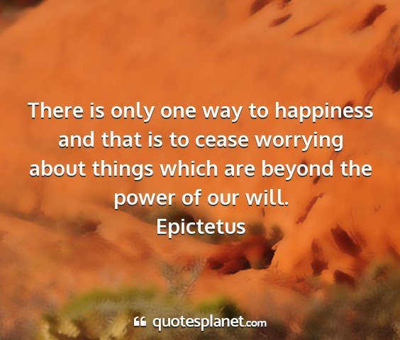 Epictetus - there is only one way to happiness and that is to...