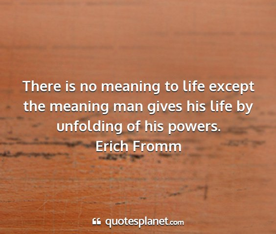Erich fromm - there is no meaning to life except the meaning...