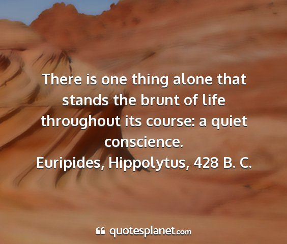 Euripides, hippolytus, 428 b. c. - there is one thing alone that stands the brunt of...